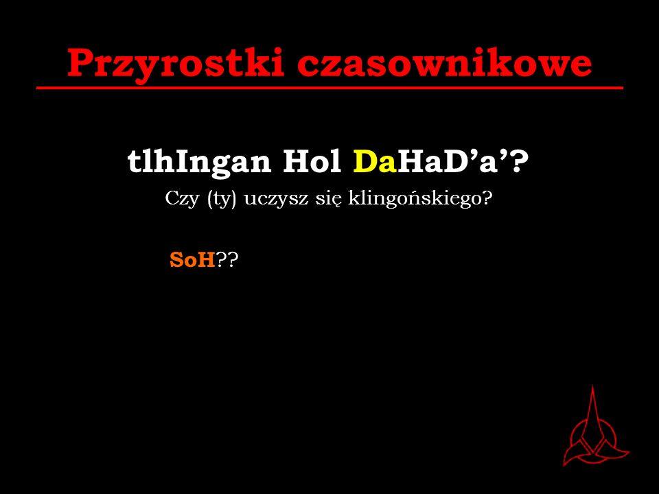 Przyrostki czasownikowe tlhIngan Hol DaHaDa? Czy (ty) uczysz się klingońskiego? SoH ??