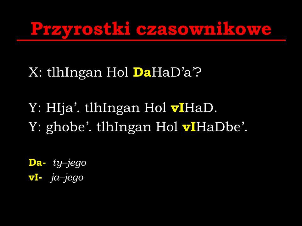 Przyrostki czasownikowe X: tlhIngan Hol Da HaDa? Y: HIja. tlhIngan Hol vI HaD. Y: ghobe. tlhIngan Hol vI HaDbe. Da- ty–jego vI- ja–jego