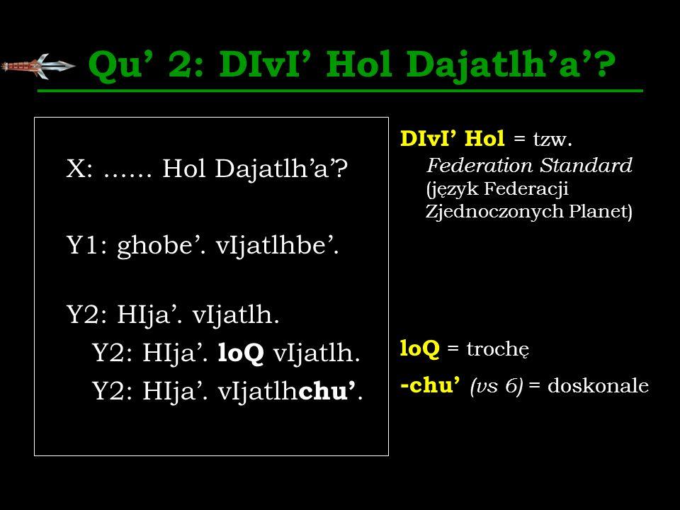 Qu 2: DIvI Hol Dajatlha? X:...... Hol Dajatlha? Y1: ghobe. vIjatlhbe. Y2: HIja. vIjatlh. Y2: HIja. loQ vIjatlh. Y2: HIja. vIjatlh chu. DIvI Hol = tzw.