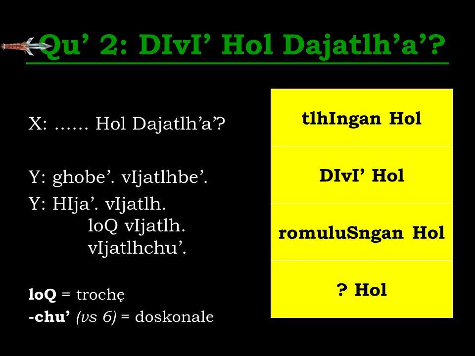 Qu 2: DIvI Hol Dajatlha? X:...... Hol Dajatlha? Y: ghobe. vIjatlhbe. Y: HIja. vIjatlh. loQ vIjatlh. vIjatlhchu. loQ = trochę -chu (vs 6) = doskonale t