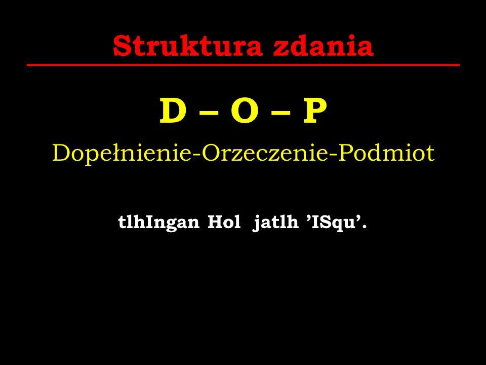 Struktura zdania D – O – P Dopełnienie-Orzeczenie-Podmiot tlhIngan Hol jatlh ISqu.