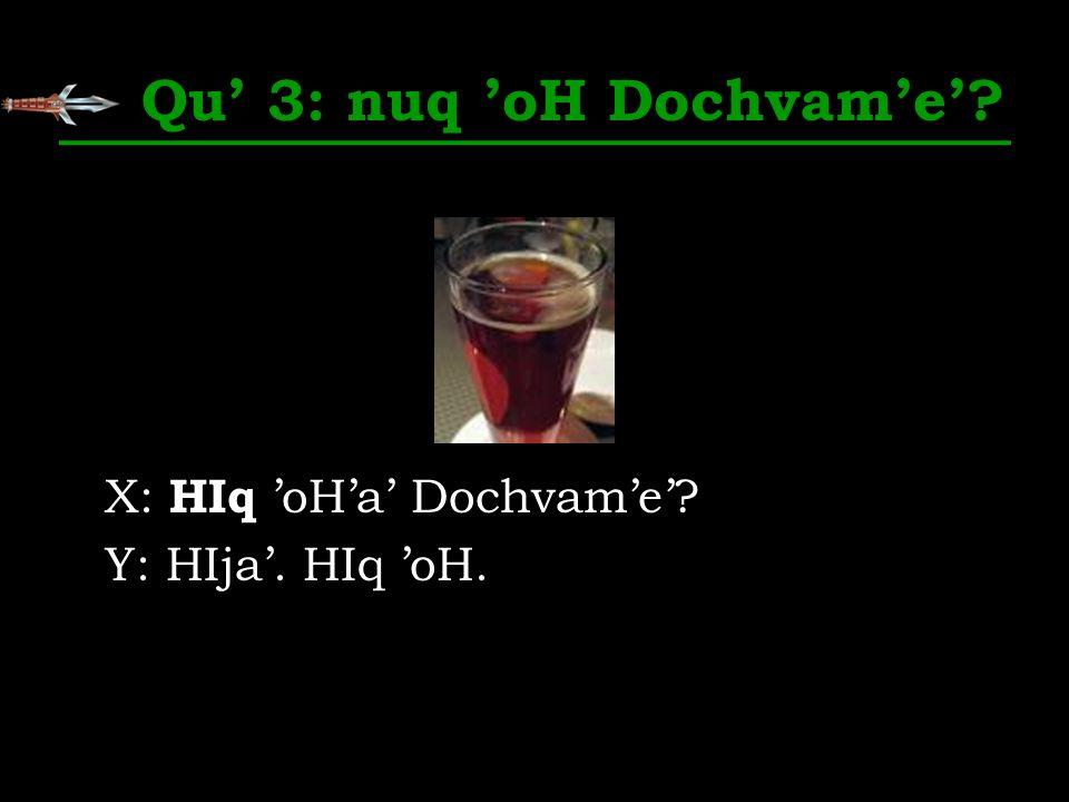 Qu 3: nuq oH Dochvame? X: HIq oHa Dochvame? Y: HIja. HIq oH.