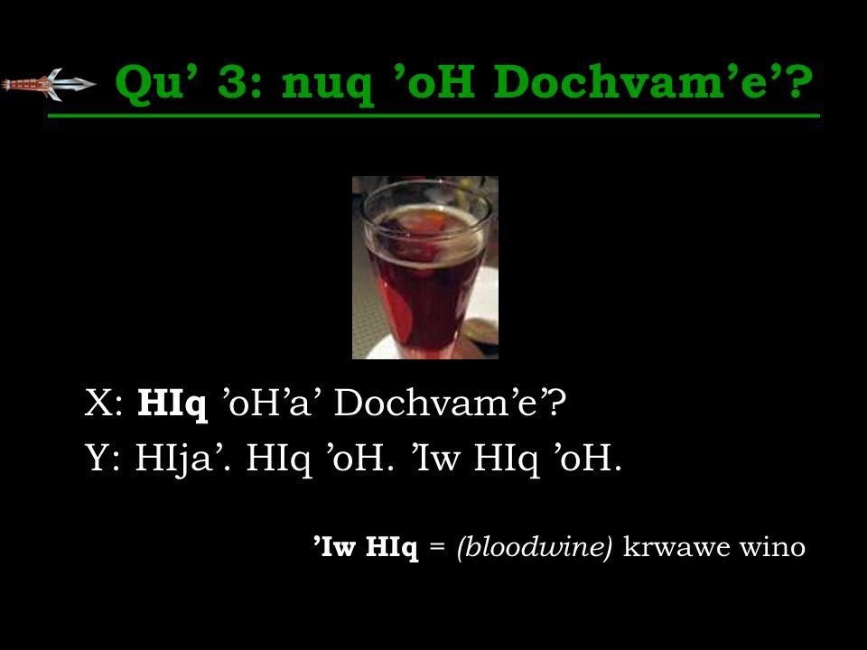 Qu 3: nuq oH Dochvame? X: HIq oHa Dochvame? Y: HIja. HIq oH. Iw HIq oH. Iw HIq = (bloodwine) krwawe wino