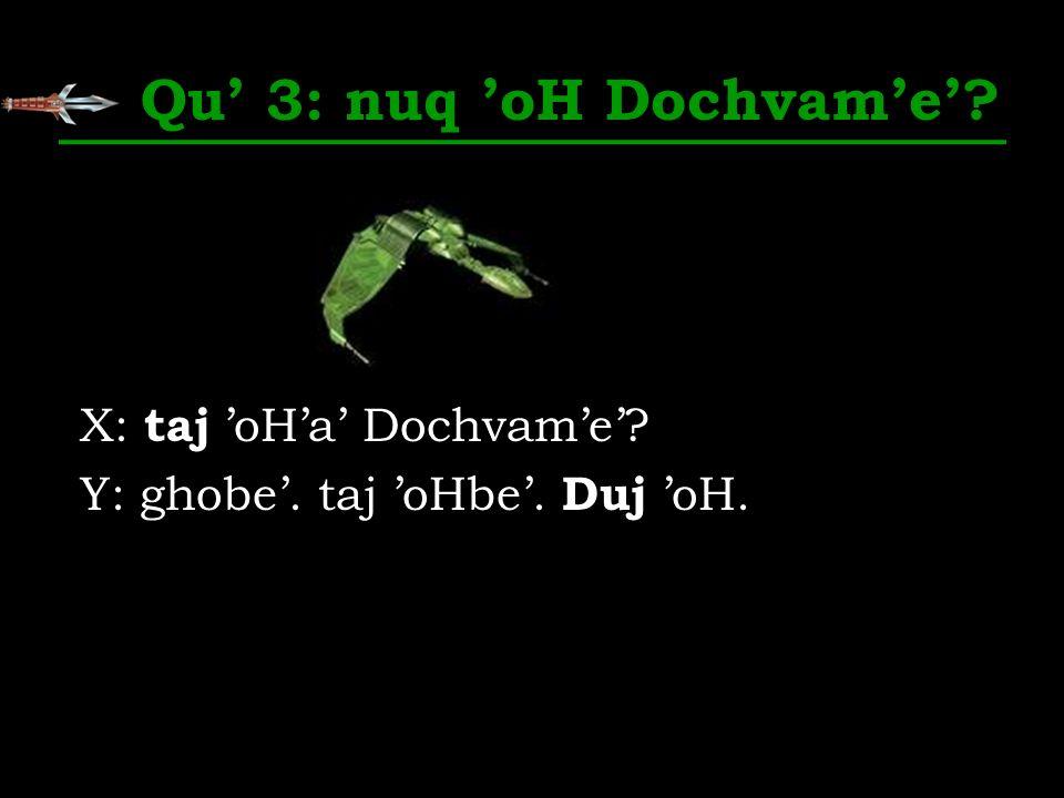 Qu 3: nuq oH Dochvame? X: taj oHa Dochvame? Y: ghobe. taj oHbe. Duj oH.