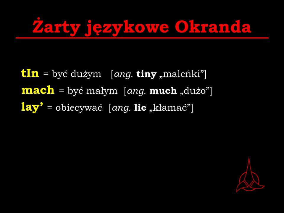 Żarty językowe Okranda tIn = być dużym [ ang. tiny maleńki] mach = być małym [ ang. much dużo] lay = obiecywać [ ang. lie kłamać]