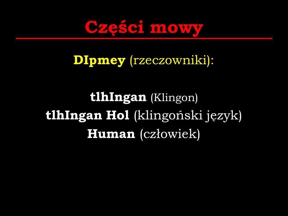 Części mowy DIpmey (rzeczowniki): tlhIngan (Klingon) tlhIngan Hol (klingoński język) Human (człowiek) tera (Ziemia)
