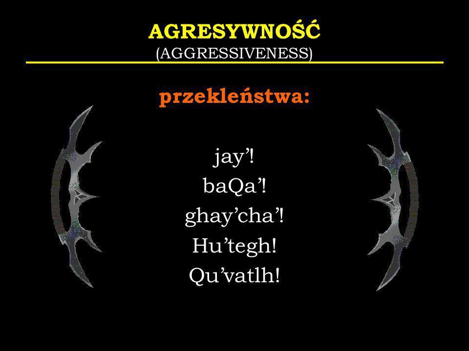 AGRESYWNOŚĆ (AGGRESSIVENESS) przekleństwa: jay! baQa! ghaycha! Hutegh! Quvatlh!