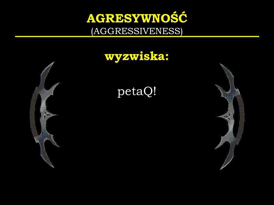 AGRESYWNOŚĆ (AGGRESSIVENESS) wyzwiska: petaQ!