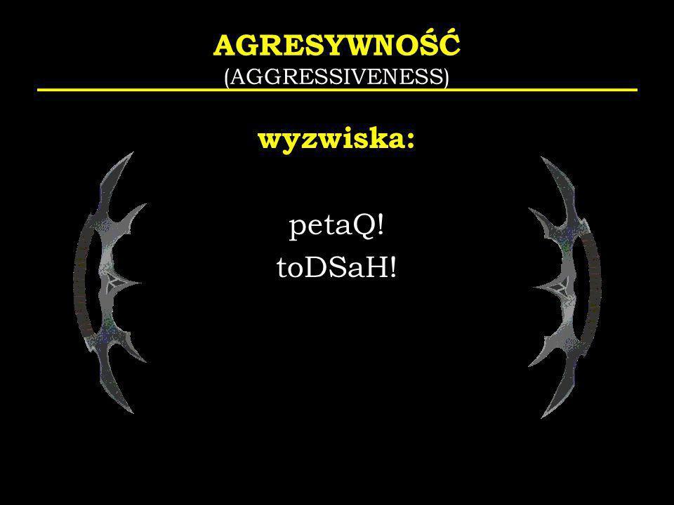 AGRESYWNOŚĆ (AGGRESSIVENESS) wyzwiska: petaQ! toDSaH!