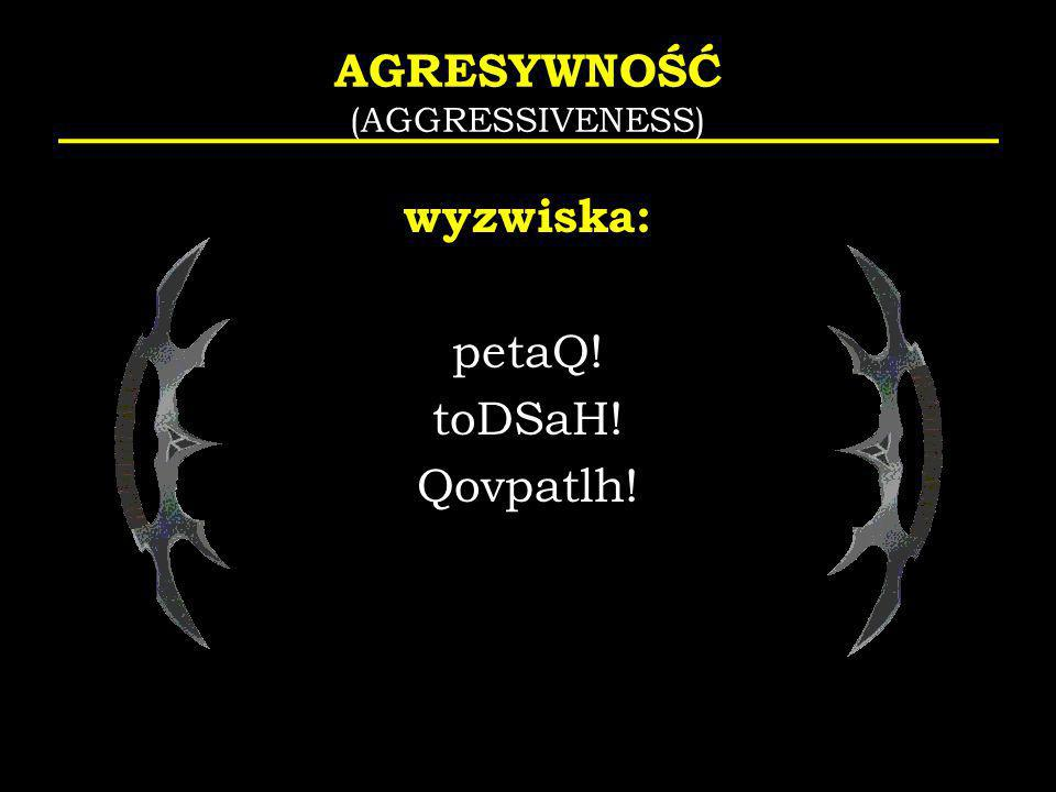 AGRESYWNOŚĆ (AGGRESSIVENESS) wyzwiska: petaQ! toDSaH! Qovpatlh!