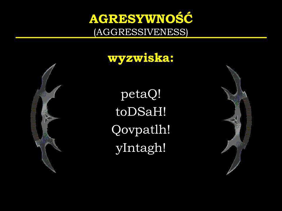 AGRESYWNOŚĆ (AGGRESSIVENESS) wyzwiska: petaQ! toDSaH! Qovpatlh! yIntagh!