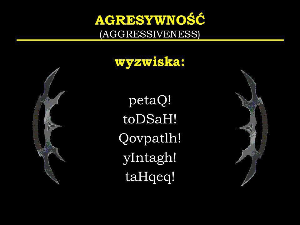 AGRESYWNOŚĆ (AGGRESSIVENESS) wyzwiska: petaQ! toDSaH! Qovpatlh! yIntagh! taHqeq!