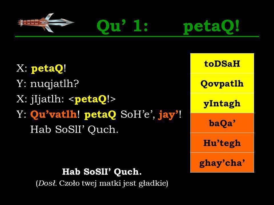 Qu 1: petaQ! X: petaQ ! Y: nuqjatlh? X: jIjatlh: Y: Quvatlh ! petaQ SoHe, jay ! Hab SoSlI Quch. ( Dosł. Czoło twej matki jest gładkie) toDSaH Qovpatlh