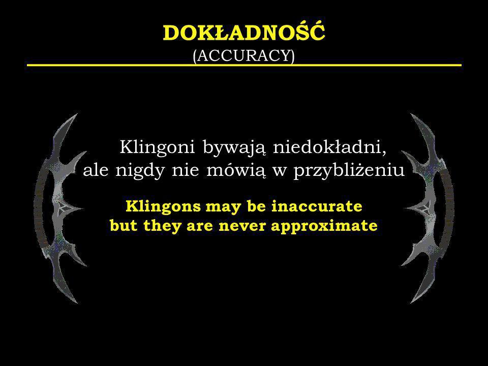 DOKŁADNOŚĆ (ACCURACY) Klingoni bywają niedokładni, ale nigdy nie mówią w przybliżeniu Klingons may be inaccurate but they are never approximate