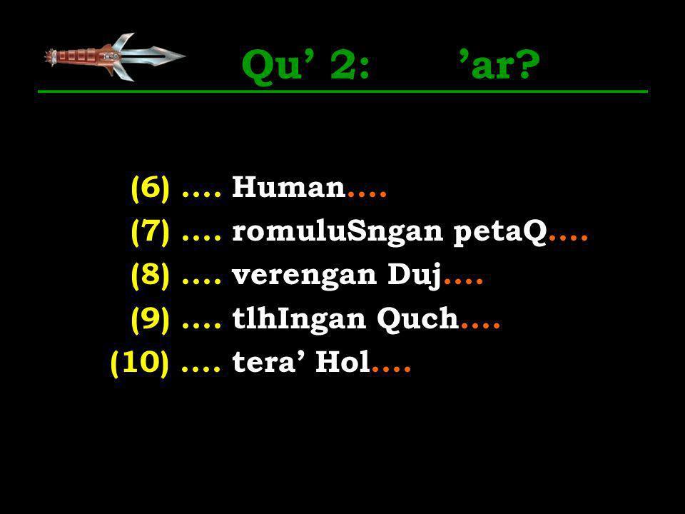 Qu 2: ar? (6).... Human.... (7).... romuluSngan petaQ.... (8).... verengan Duj.... (9).... tlhIngan Quch.... (10).... tera Hol....