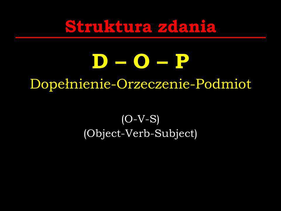 Struktura zdania D – O – P Dopełnienie-Orzeczenie-Podmiot (O-V-S) (Object-Verb-Subject)