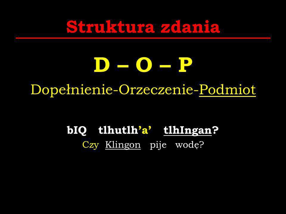 Struktura zdania D – O – P Dopełnienie-Orzeczenie-Podmiot bIQ tlhutlha tlhIngan? Czy Klingon pije wodę?