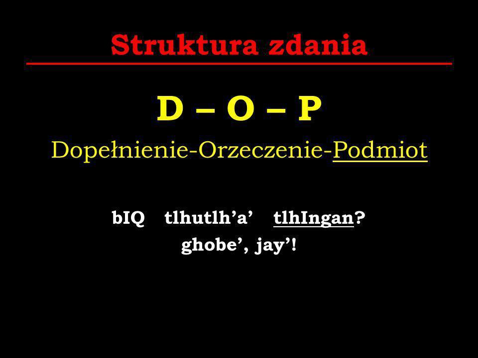 Struktura zdania D – O – P Dopełnienie-Orzeczenie-Podmiot bIQ tlhutlha tlhIngan? ghobe, jay!