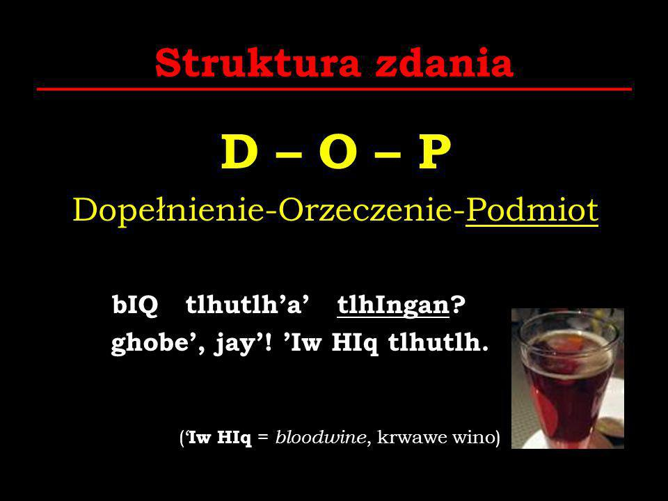 Struktura zdania D – O – P Dopełnienie-Orzeczenie-Podmiot bIQ tlhutlha tlhIngan? ghobe, jay! Iw HIq tlhutlh. ( Iw HIq = bloodwine, krwawe wino)
