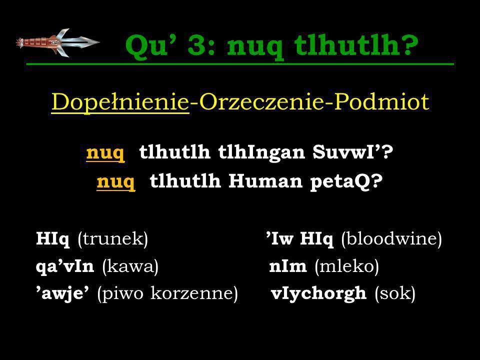 Qu 3: nuq tlhutlh? Dopełnienie-Orzeczenie-Podmiot nuq tlhutlh tlhIngan SuvwI? nuq tlhutlh Human petaQ? HIq (trunek) Iw HIq (bloodwine) qavIn (kawa) nI