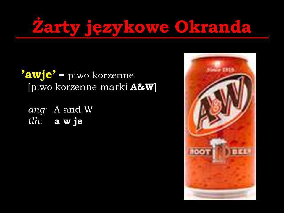 Żarty językowe Okranda awje = piwo korzenne [piwo korzenne marki A&W ] ang : A and W tlh : a w je