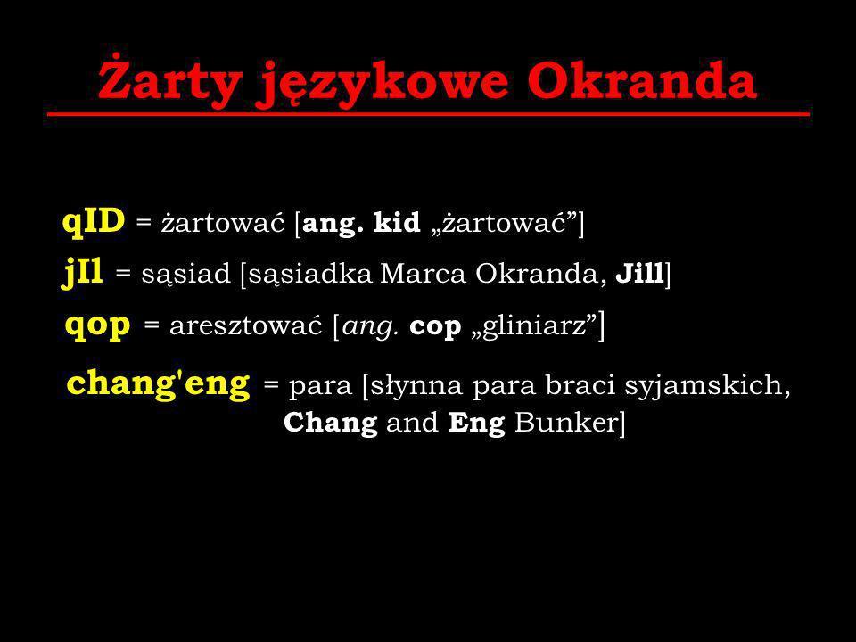 Żarty językowe Okranda qID = żartować [ ang. kid żartować] jIl = sąsiad [sąsiadka Marca Okranda, Jill ] qop = aresztować [ ang. cop gliniarz ] chang'e