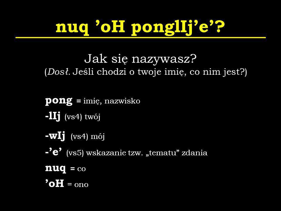 nuq oH ponglIje? Jak się nazywasz? ( Dosł. Jeśli chodzi o twoje imię, co nim jest?) pong = imię, nazwisko -lIj (vs4) twój -wIj (vs4) mój -e (vs5) wska