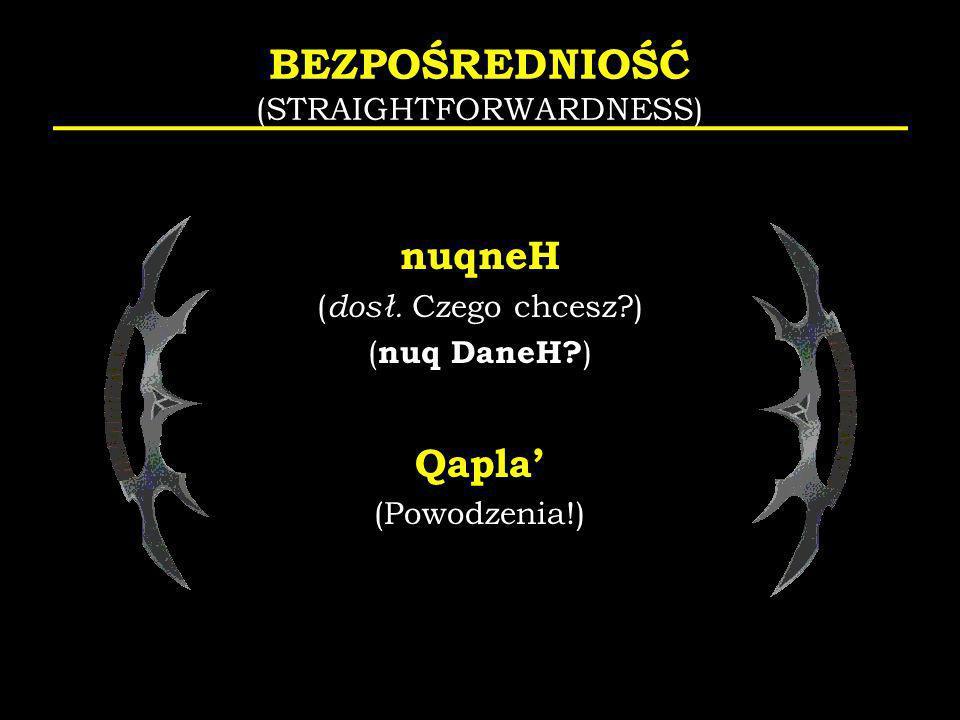BEZPOŚREDNIOŚĆ (STRAIGHTFORWARDNESS) nuqneH ( dosł. Czego chcesz?) ( nuq DaneH? ) Qapla (Powodzenia!)