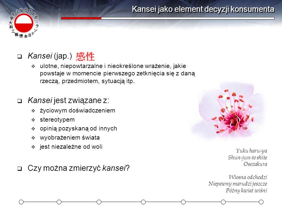 Kansei jako element decyzji konsumenta Kansei (jap.) ulotne, niepowtarzalne i nieokreślone wrażenie, jakie powstaje w momencie pierwszego zetknięcia s