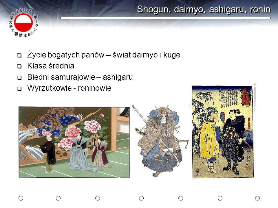 Shogun, daimyo, ashigaru, ronin Życie bogatych panów – świat daimyo i kuge Klasa średnia Biedni samurajowie – ashigaru Wyrzutkowie - roninowie