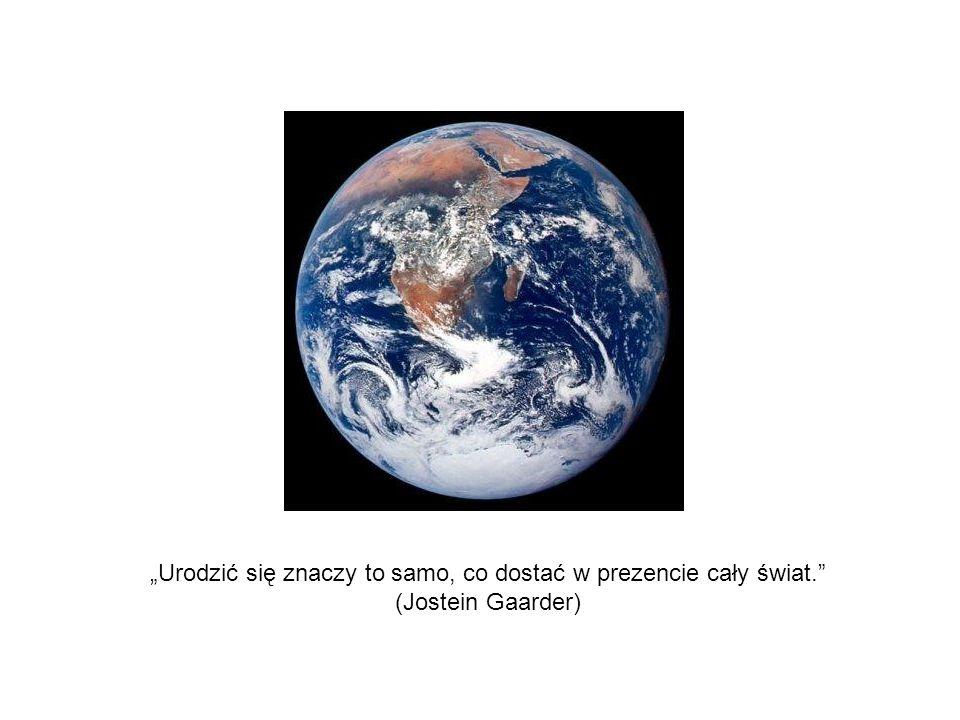Urodzić się znaczy to samo, co dostać w prezencie cały świat. (Jostein Gaarder)