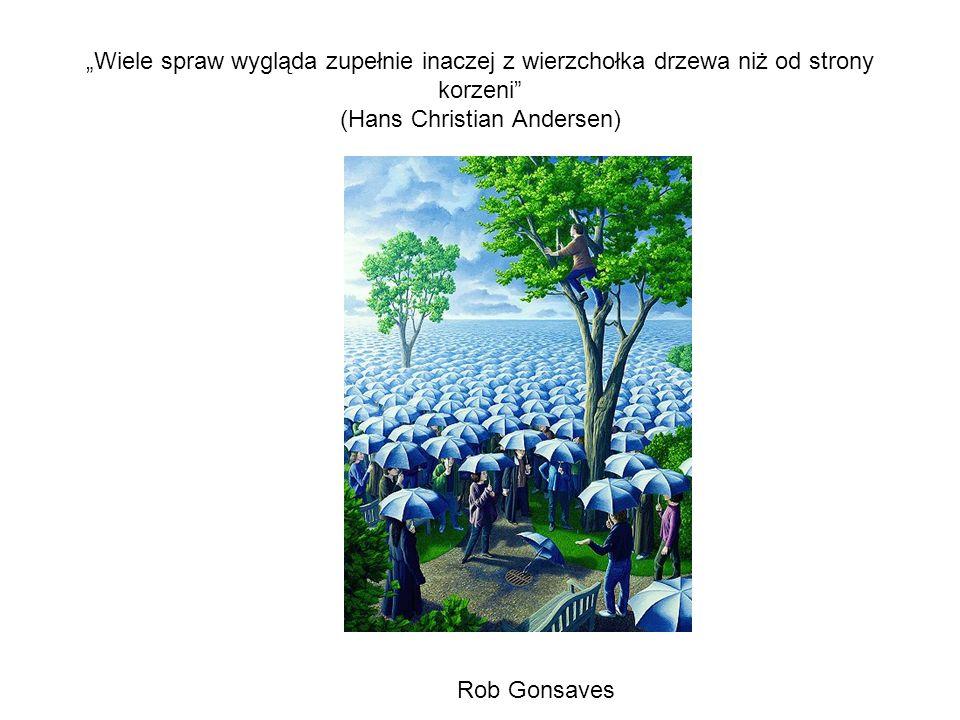Wiele spraw wygląda zupełnie inaczej z wierzchołka drzewa niż od strony korzeni (Hans Christian Andersen) Rob Gonsaves