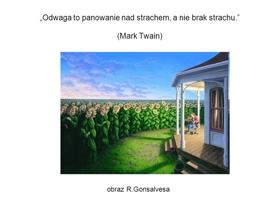 Odwaga to panowanie nad strachem, a nie brak strachu. (Mark Twain) obraz R.Gonsalvesa