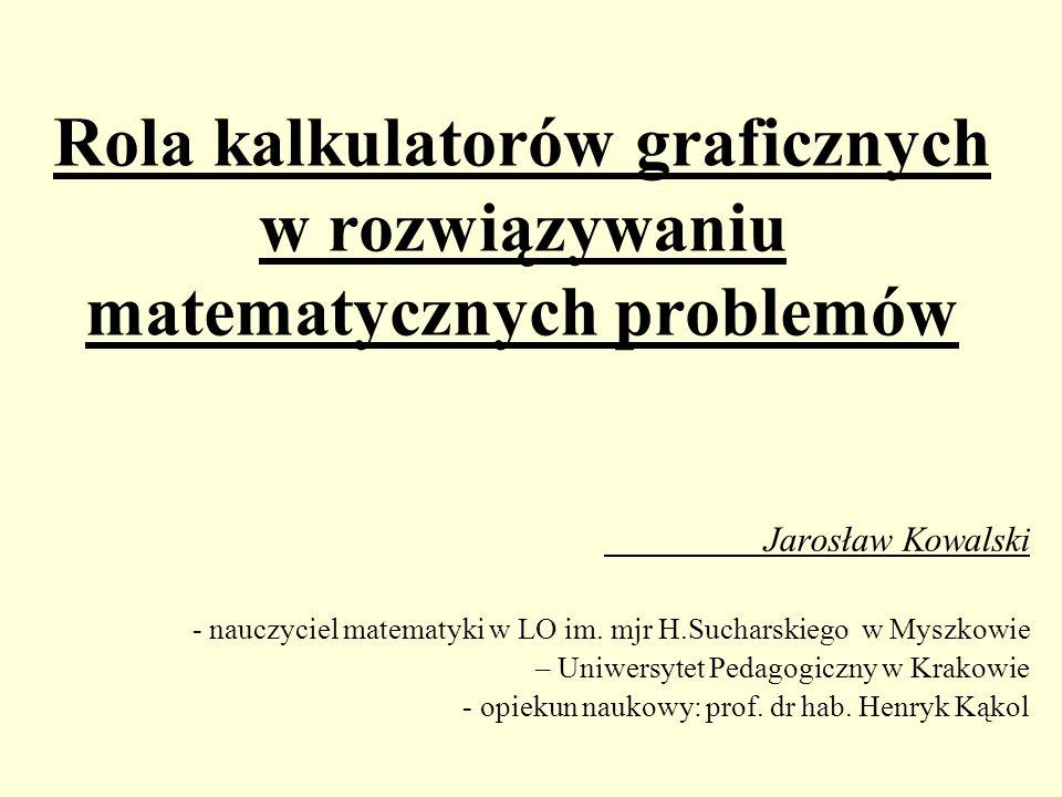 Rola kalkulatorów graficznych w rozwiązywaniu matematycznych problemów Jarosław Kowalski - nauczyciel matematyki w LO im. mjr H.Sucharskiego w Myszkow