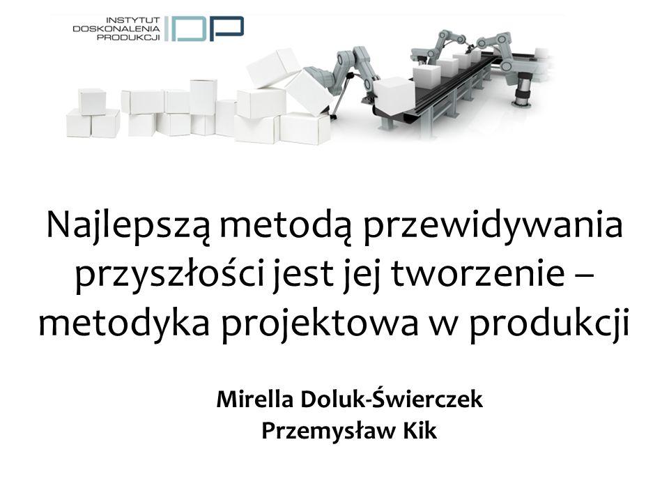 Najlepszą metodą przewidywania przyszłości jest jej tworzenie – metodyka projektowa w produkcji Mirella Doluk-Świerczek Przemysław Kik