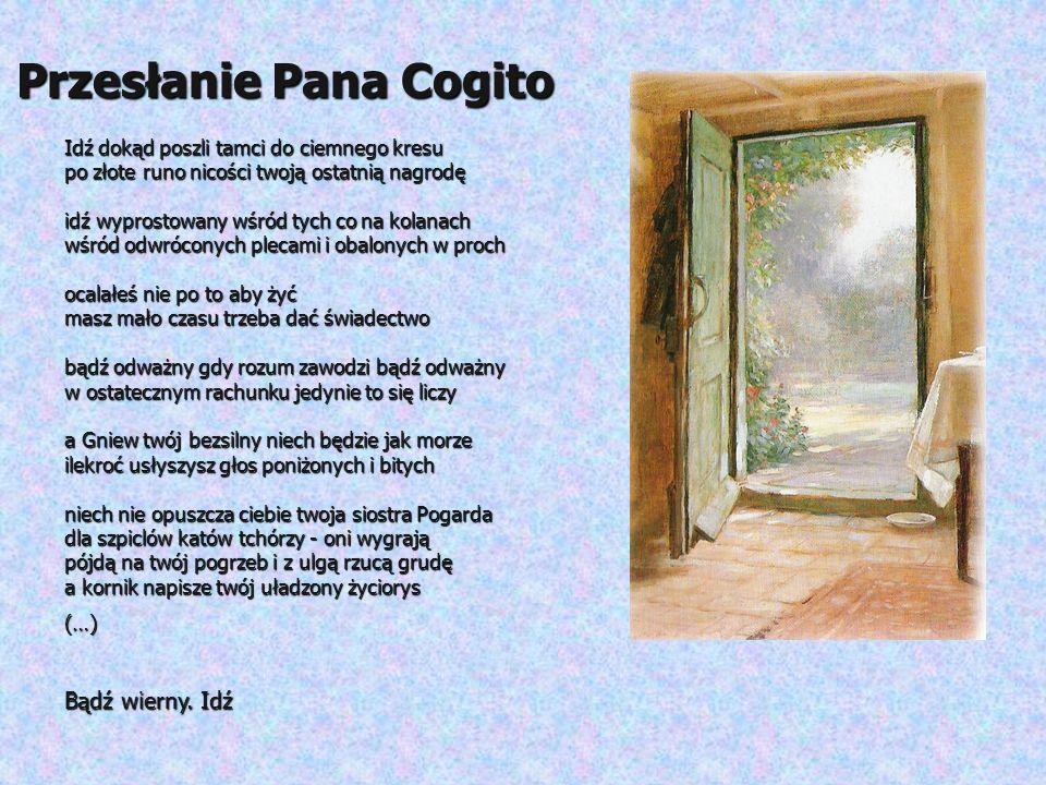 Przesłanie Pana Cogito Idź dokąd poszli tamci do ciemnego kresu po złote runo nicości twoją ostatnią nagrodę idź wyprostowany wśród tych co na kolanac