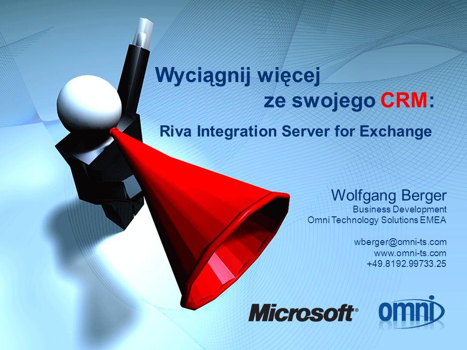 Wyciągnij więcej ze swojego CRM: Riva Integration Server for Exchange Wolfgang Berger Business Development Omni Technology Solutions EMEA wberger@omni