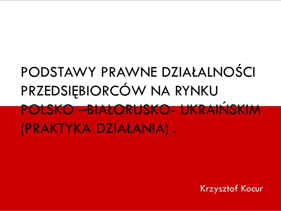 PODSTAWY PRAWNE DZIAŁALNOŚCI PRZEDSIĘBIORCÓW NA RYNKU POLSKO –BIAŁORUSKO- UKRAIŃSKIM (PRAKTYKA DZIAŁANIA). Krzysztof Kocur