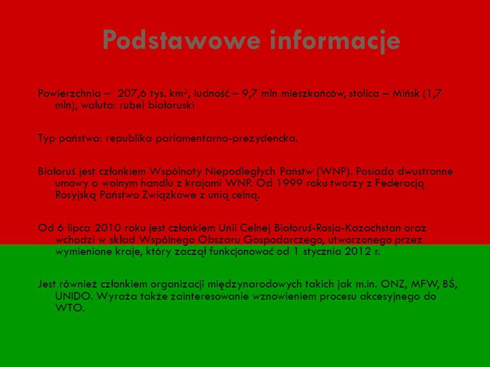 Podstawowe informacje Powierzchnia – 207,6 tys. km², ludność – 9,7 mln mieszkańców, stolica – Mińsk (1,7 mln), waluta: rubel białoruski Typ państwa: r