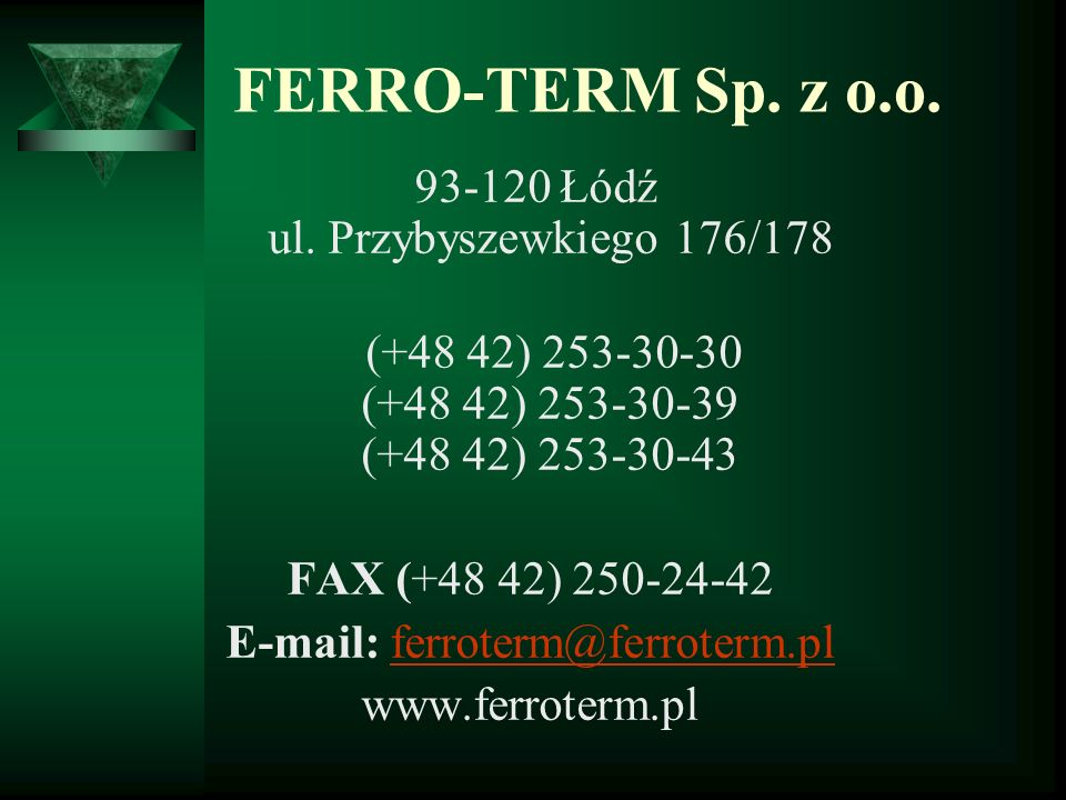 FERRO-TERM Sp. z o.o. 93-120 Łódź ul. Przybyszewkiego 176/178 (+48 42) 253-30-30 (+48 42) 253-30-39 (+48 42) 253-30-43 FAX (+48 42) 250-24-42 E-mail: