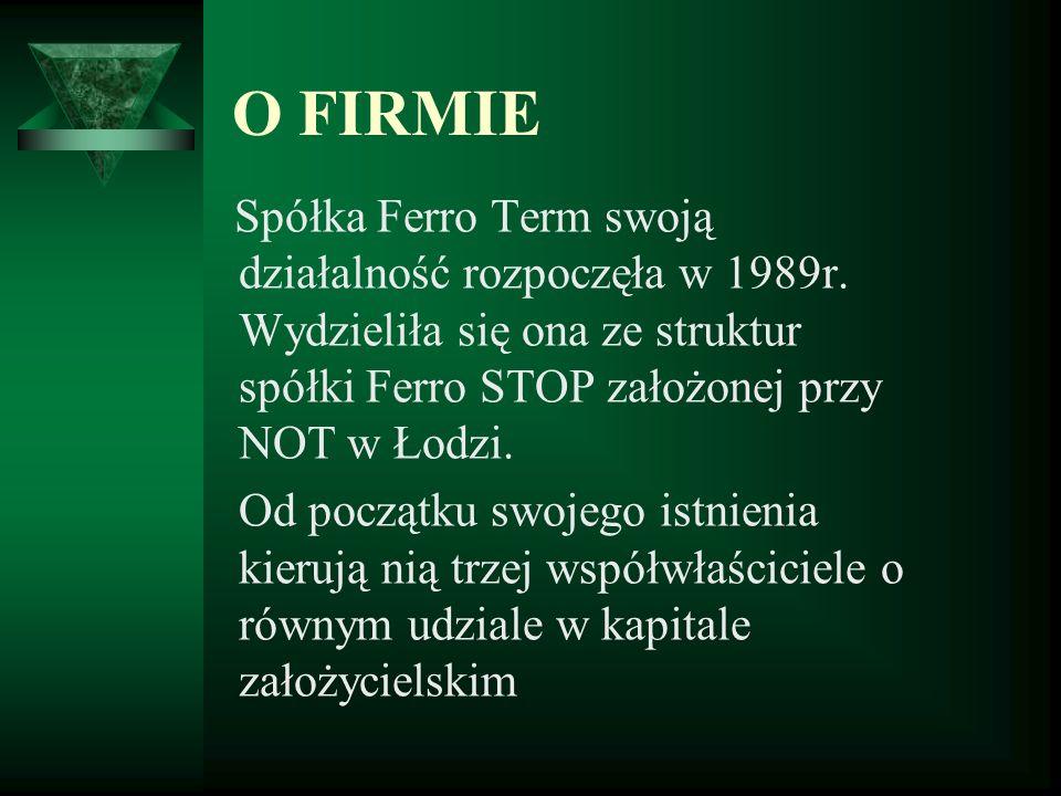 O FIRMIE Spółka Ferro Term swoją działalność rozpoczęła w 1989r. Wydzieliła się ona ze struktur spółki Ferro STOP założonej przy NOT w Łodzi. Od począ