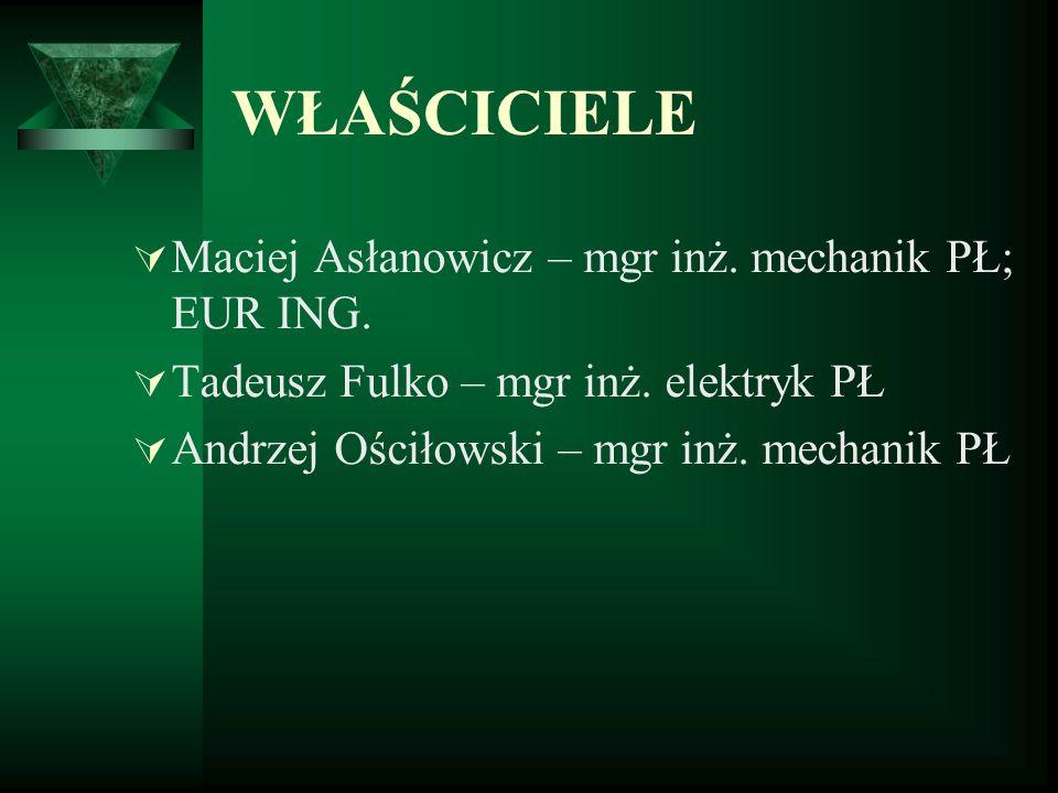 WŁAŚCICIELE Maciej Asłanowicz – mgr inż. mechanik PŁ; EUR ING. Tadeusz Fulko – mgr inż. elektryk PŁ Andrzej Ościłowski – mgr inż. mechanik PŁ