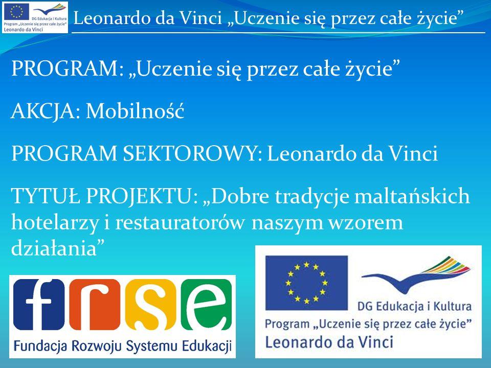 Leonardo da Vinci Uczenie się przez całe życie PROGRAM: Uczenie się przez całe życie PROGRAM SEKTOROWY: Leonardo da Vinci AKCJA: Mobilność TYTUŁ PROJEKTU: Dobre tradycje maltańskich hotelarzy i restauratorów naszym wzorem działania