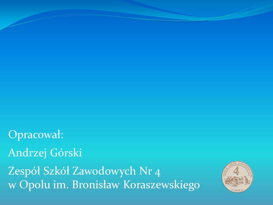 Opracował: Andrzej Górski Zespół Szkół Zawodowych Nr 4 w Opolu im. Bronisław Koraszewskiego