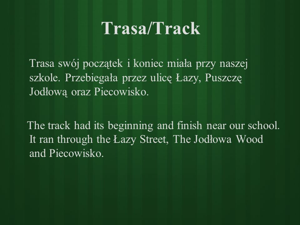 Trasa/Track Trasa swój początek i koniec miała przy naszej szkole. Przebiegała przez ulicę Łazy, Puszczę Jodłową oraz Piecowisko. The track had its be