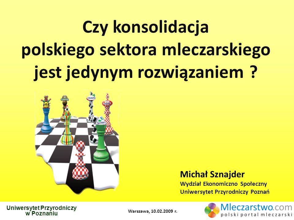 Czy konsolidacja polskiego sektora mleczarskiego jest jedynym rozwiązaniem ? Uniwersytet Przyrodniczy w Poznaniu Michał Sznajder Wydział Ekonomiczno S