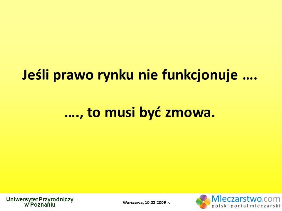 Uniwersytet Przyrodniczy w Poznaniu Warszawa, 10.02.2009 r. Jeśli prawo rynku nie funkcjonuje …. …., to musi być zmowa.