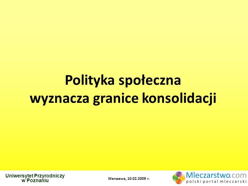 Uniwersytet Przyrodniczy w Poznaniu Warszawa, 10.02.2009 r. Polityka społeczna wyznacza granice konsolidacji