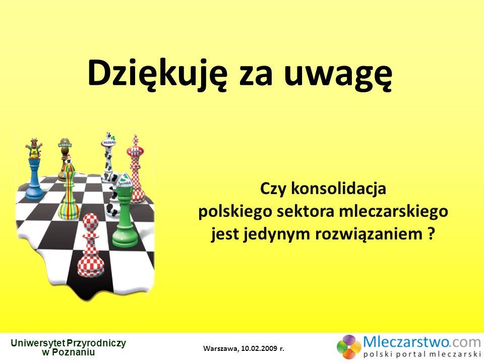 Czy konsolidacja polskiego sektora mleczarskiego jest jedynym rozwiązaniem ? Uniwersytet Przyrodniczy w Poznaniu Warszawa, 10.02.2009 r. Dziękuję za u
