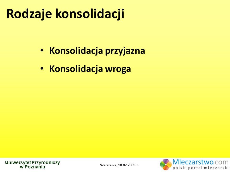 Rodzaje konsolidacji Konsolidacja przyjazna Konsolidacja wroga Uniwersytet Przyrodniczy w Poznaniu Warszawa, 10.02.2009 r.